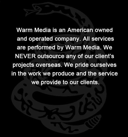 Warm Media is an American owned and operated company. All services are performed by Warm Media. We NEVER outsource any of our client's projects overseas. We pride ourselves in the work we produce and the service we provide to our clients.United We Stand.